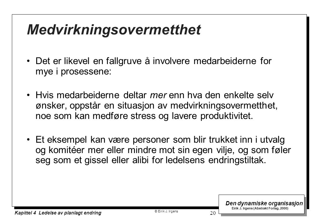 © Eirik J. Irgens Den dynamiske organisasjon Eirik J. Irgens (Abstrakt Forlag, 2000) Kapittel 4 Ledelse av planlagt endring 20 Medvirkningsovermetthet