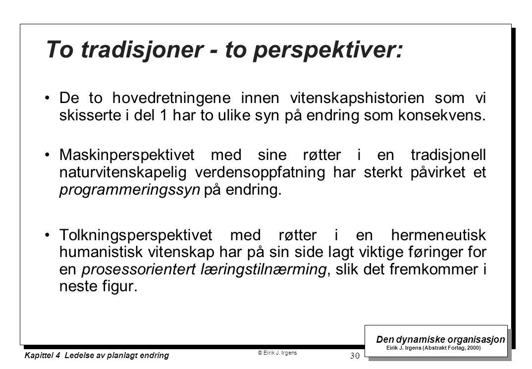 © Eirik J. Irgens Den dynamiske organisasjon Eirik J. Irgens (Abstrakt Forlag, 2000) Kapittel 4 Ledelse av planlagt endring 30 To tradisjoner - to per