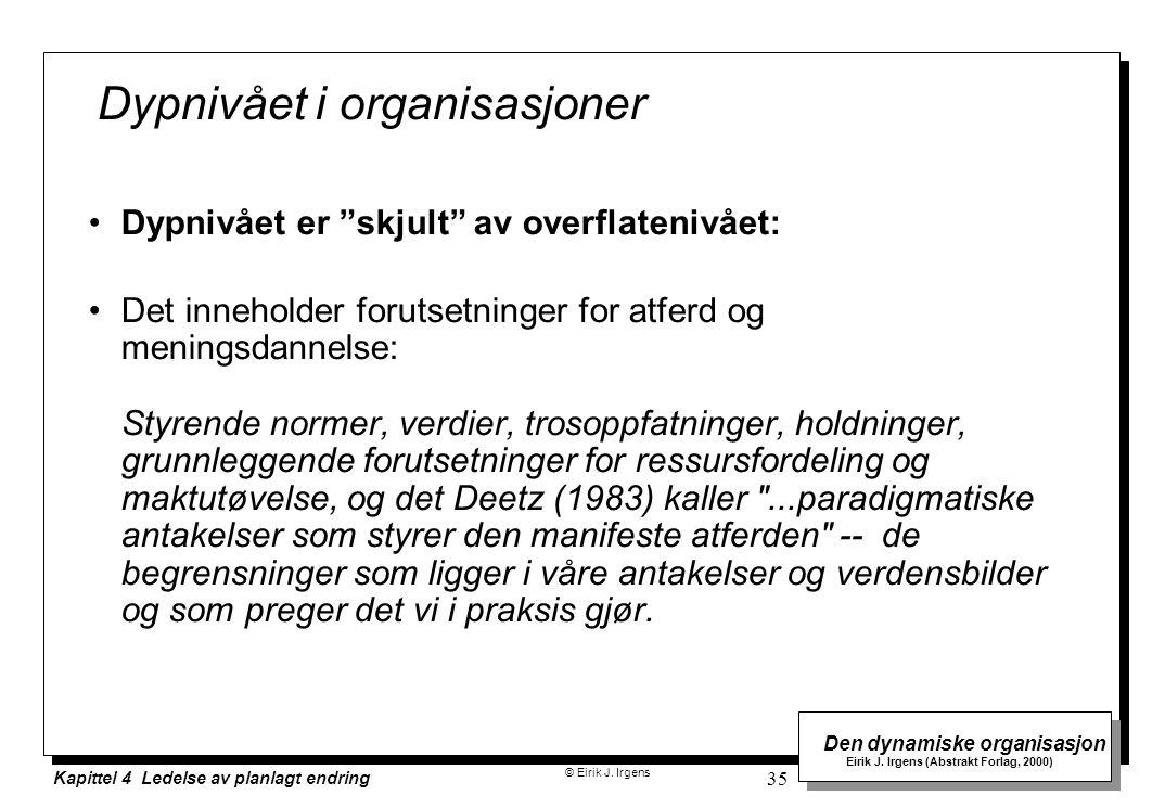 © Eirik J. Irgens Den dynamiske organisasjon Eirik J. Irgens (Abstrakt Forlag, 2000) Kapittel 4 Ledelse av planlagt endring 35 Dypnivået i organisasjo