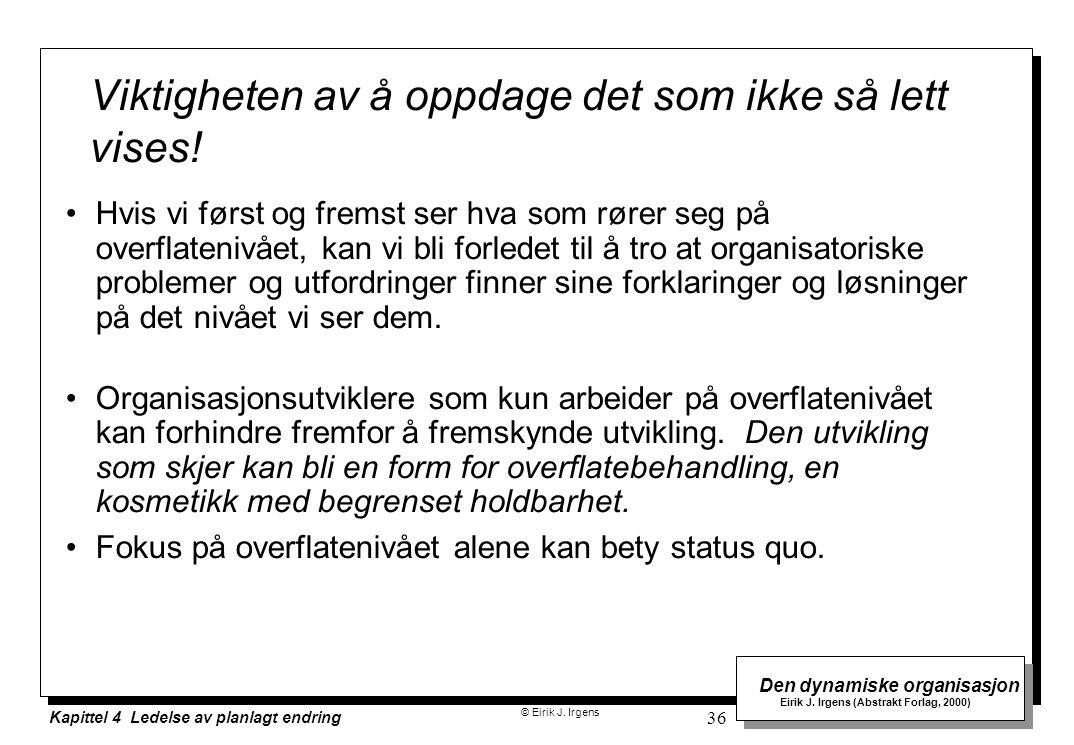 © Eirik J. Irgens Den dynamiske organisasjon Eirik J. Irgens (Abstrakt Forlag, 2000) Kapittel 4 Ledelse av planlagt endring 36 Hvis vi først og fremst