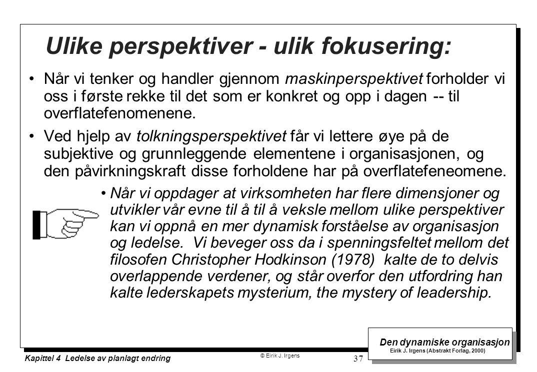© Eirik J. Irgens Den dynamiske organisasjon Eirik J. Irgens (Abstrakt Forlag, 2000) Kapittel 4 Ledelse av planlagt endring 37 Ulike perspektiver - ul