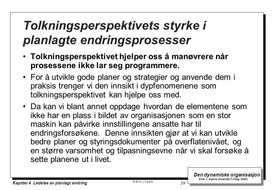 © Eirik J. Irgens Den dynamiske organisasjon Eirik J. Irgens (Abstrakt Forlag, 2000) Kapittel 4 Ledelse av planlagt endring 39 Tolkningsperspektivets