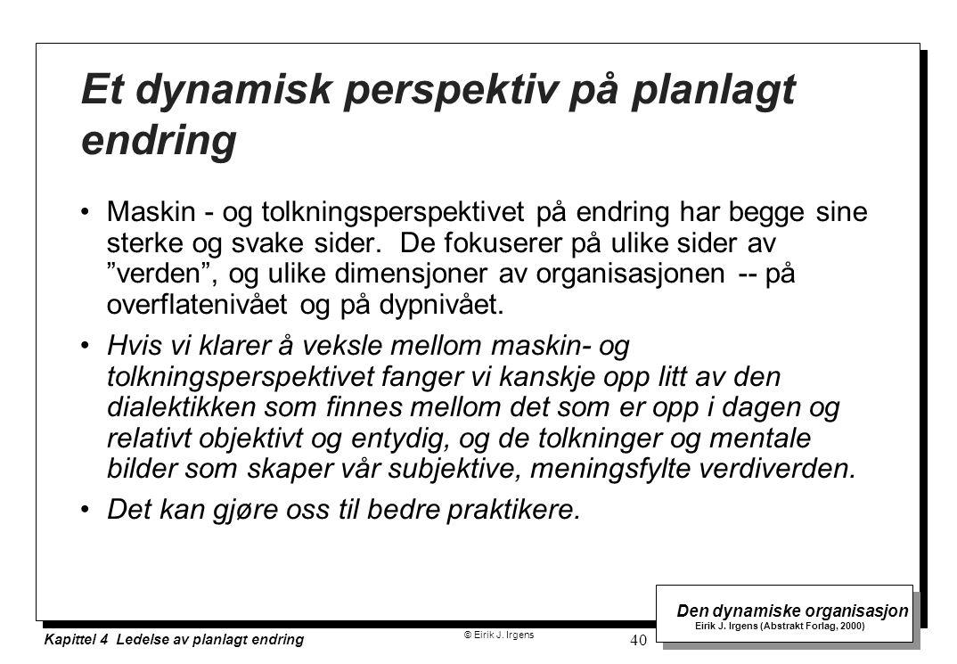 © Eirik J. Irgens Den dynamiske organisasjon Eirik J. Irgens (Abstrakt Forlag, 2000) Kapittel 4 Ledelse av planlagt endring 40 Et dynamisk perspektiv