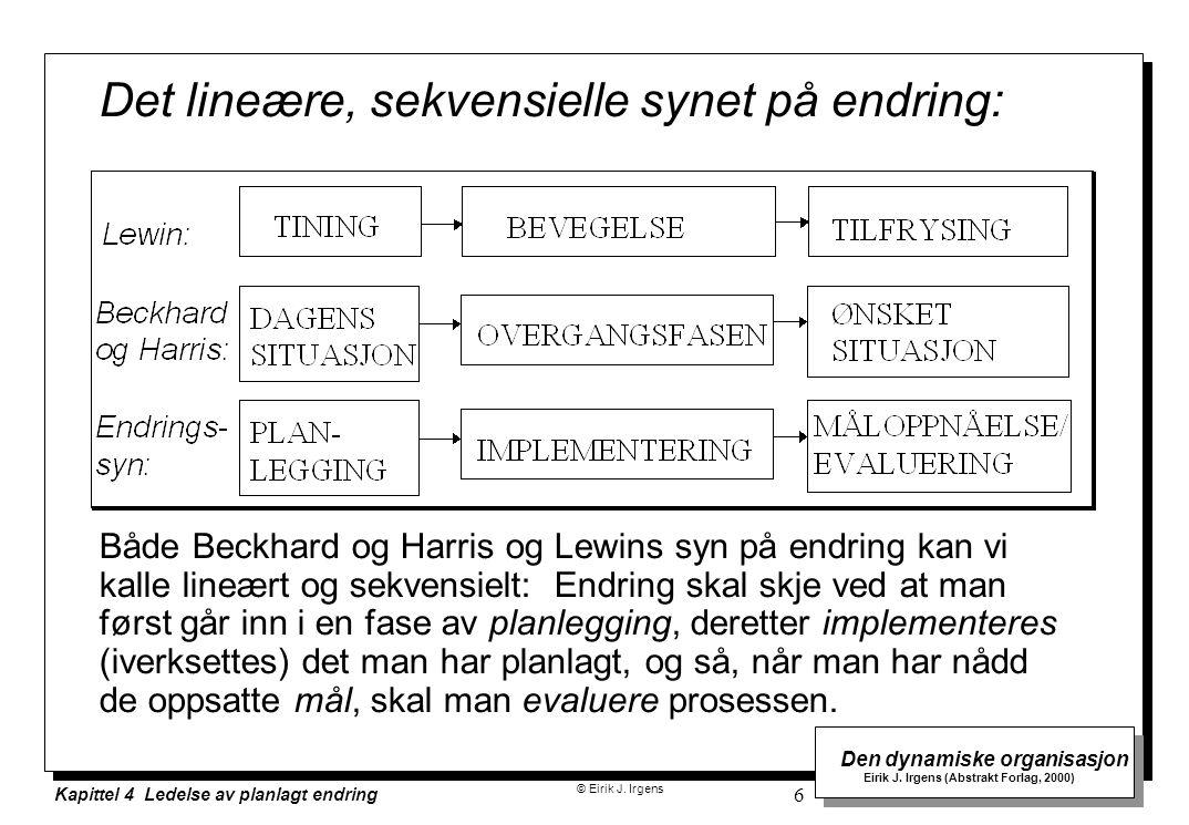 © Eirik J. Irgens Den dynamiske organisasjon Eirik J. Irgens (Abstrakt Forlag, 2000) Kapittel 4 Ledelse av planlagt endring 6 Det lineære, sekvensiell