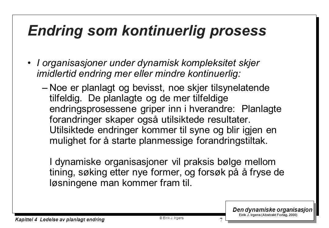 © Eirik J. Irgens Den dynamiske organisasjon Eirik J. Irgens (Abstrakt Forlag, 2000) Kapittel 4 Ledelse av planlagt endring 7 Endring som kontinuerlig