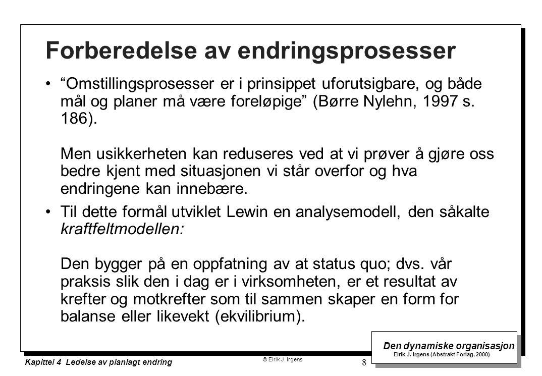 © Eirik J. Irgens Den dynamiske organisasjon Eirik J. Irgens (Abstrakt Forlag, 2000) Kapittel 4 Ledelse av planlagt endring 8 Forberedelse av endrings