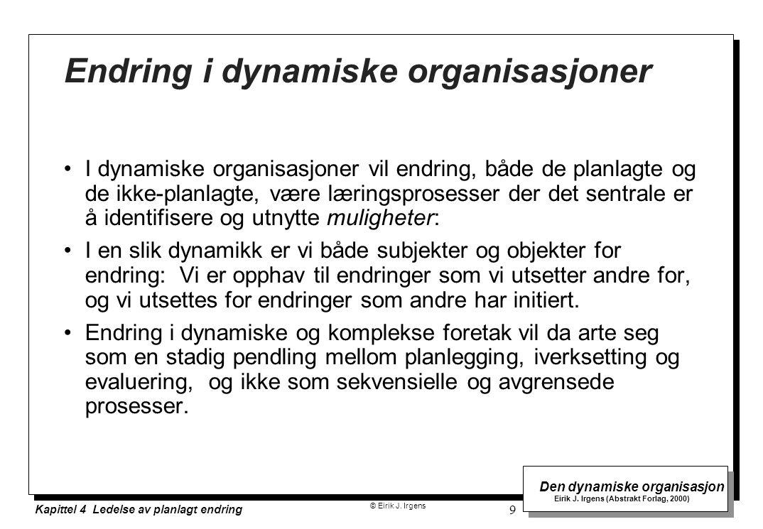 © Eirik J. Irgens Den dynamiske organisasjon Eirik J. Irgens (Abstrakt Forlag, 2000) Kapittel 4 Ledelse av planlagt endring 9 Endring i dynamiske orga