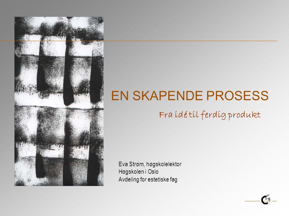 EN SKAPENDE PROSESS Eva Strøm, høgskolelektor Høgskolen i Oslo Avdeling for estetiske fag Fra idé til ferdig produkt