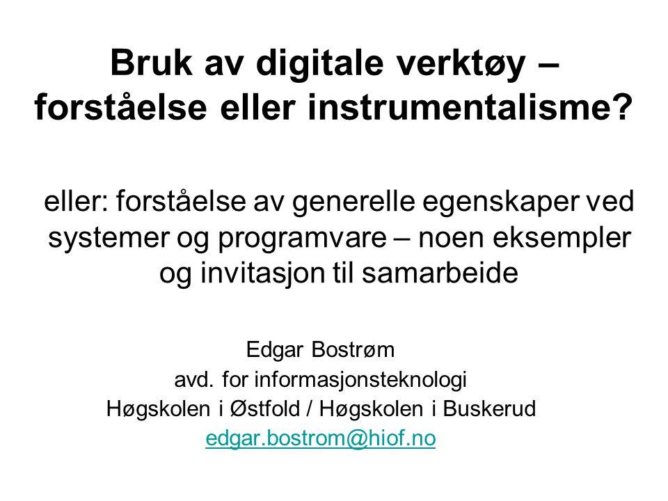 Bruk av digitale verktøy – forståelse eller instrumentalisme? Edgar Bostrøm avd. for informasjonsteknologi Høgskolen i Østfold / Høgskolen i Buskerud