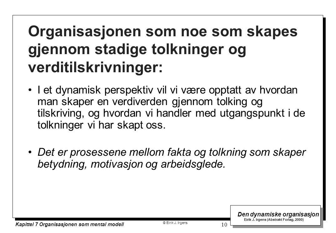 © Eirik J. Irgens Den dynamiske organisasjon Eirik J. Irgens (Abstrakt Forlag, 2000) Kapittel 7 Organisasjonen som mental modell 10 Organisasjonen som