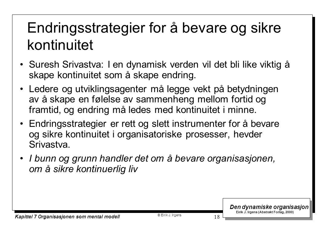 © Eirik J. Irgens Den dynamiske organisasjon Eirik J. Irgens (Abstrakt Forlag, 2000) Kapittel 7 Organisasjonen som mental modell 18 Endringsstrategier