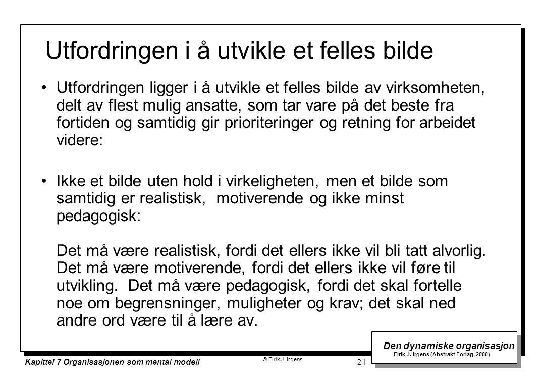© Eirik J. Irgens Den dynamiske organisasjon Eirik J. Irgens (Abstrakt Forlag, 2000) Kapittel 7 Organisasjonen som mental modell 21 Utfordringen i å u