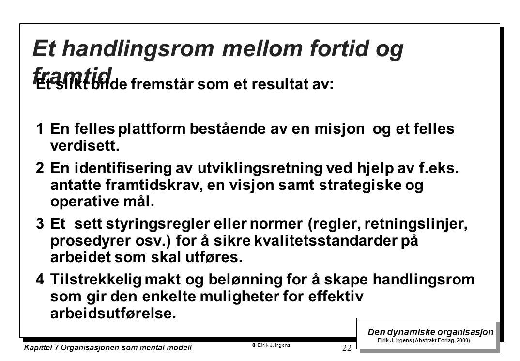 © Eirik J. Irgens Den dynamiske organisasjon Eirik J. Irgens (Abstrakt Forlag, 2000) Kapittel 7 Organisasjonen som mental modell 22 Et handlingsrom me
