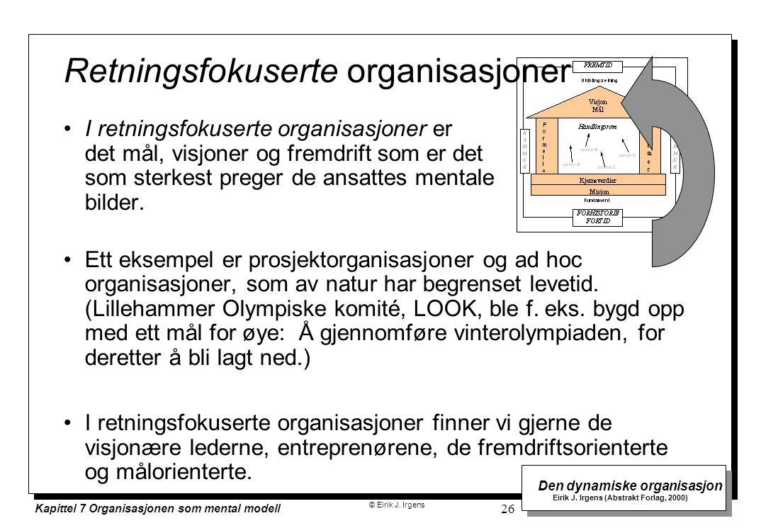 © Eirik J. Irgens Den dynamiske organisasjon Eirik J. Irgens (Abstrakt Forlag, 2000) Kapittel 7 Organisasjonen som mental modell 26 Retningsfokuserte
