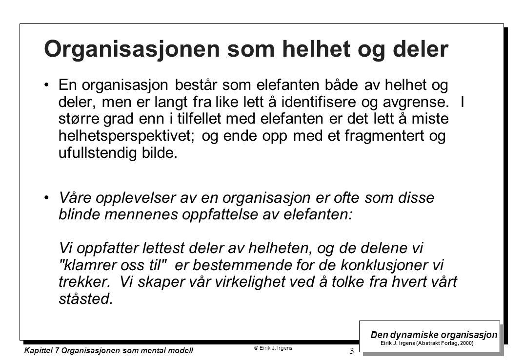 © Eirik J. Irgens Den dynamiske organisasjon Eirik J. Irgens (Abstrakt Forlag, 2000) Kapittel 7 Organisasjonen som mental modell 3 Organisasjonen som