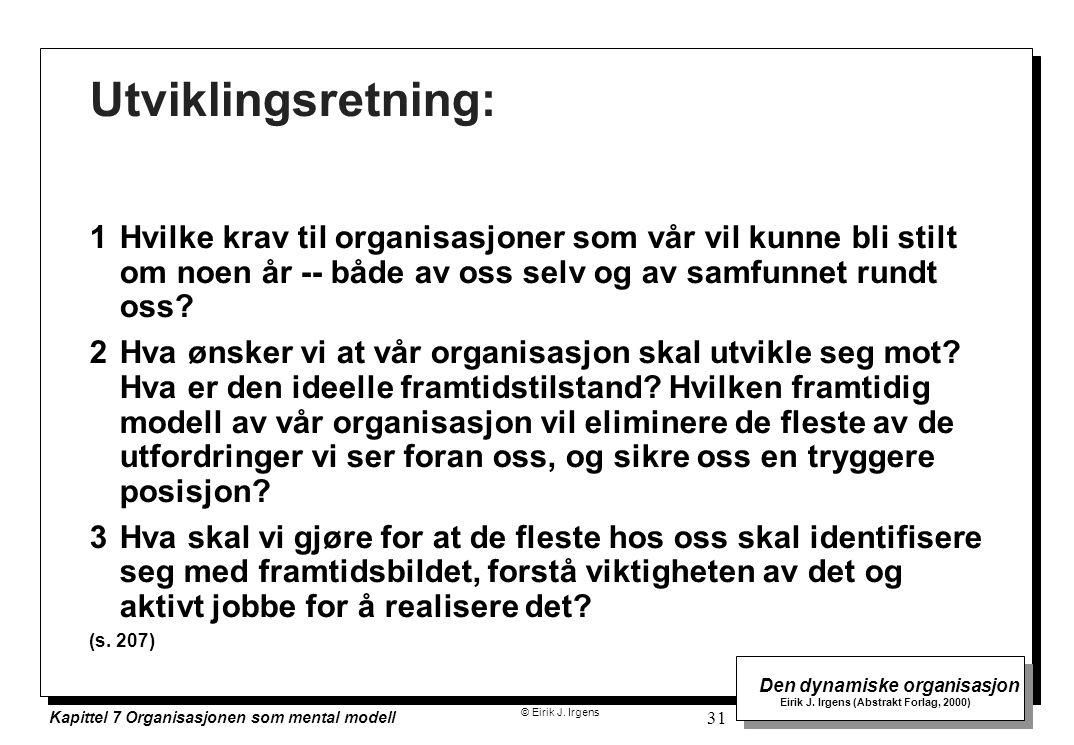 © Eirik J. Irgens Den dynamiske organisasjon Eirik J. Irgens (Abstrakt Forlag, 2000) Kapittel 7 Organisasjonen som mental modell 31 Utviklingsretning: