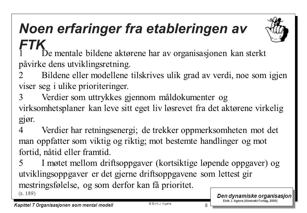 © Eirik J. Irgens Den dynamiske organisasjon Eirik J. Irgens (Abstrakt Forlag, 2000) Kapittel 7 Organisasjonen som mental modell 8 1De mentale bildene