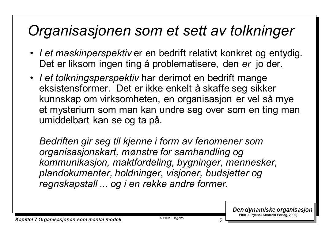© Eirik J. Irgens Den dynamiske organisasjon Eirik J. Irgens (Abstrakt Forlag, 2000) Kapittel 7 Organisasjonen som mental modell 9 Organisasjonen som