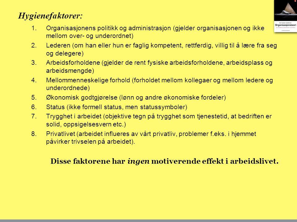 Hygienefaktorer: 1.Organisasjonens politikk og administrasjon (gjelder organisasjonen og ikke mellom over- og underordnet) 2.Lederen (om han eller hun er faglig kompetent, rettferdig, villig til å lære fra seg og delegere) 3.Arbeidsforholdene (gjelder de rent fysiske arbeidsforholdene, arbeidsplass og arbeidsmengde) 4.Mellommenneskelige forhold (forholdet mellom kollegaer og mellom ledere og underordnede) 5.Økonomisk godtgjørelse (lønn og andre økonomiske fordeler) 6.Status (ikke formell status, men statussymboler) 7.Trygghet i arbeidet (objektive tegn på trygghet som tjenestetid, at bedriften er solid, oppsigelsesvern etc.) 8.Privatlivet (arbeidet influeres av vårt privatliv, problemer f.eks.