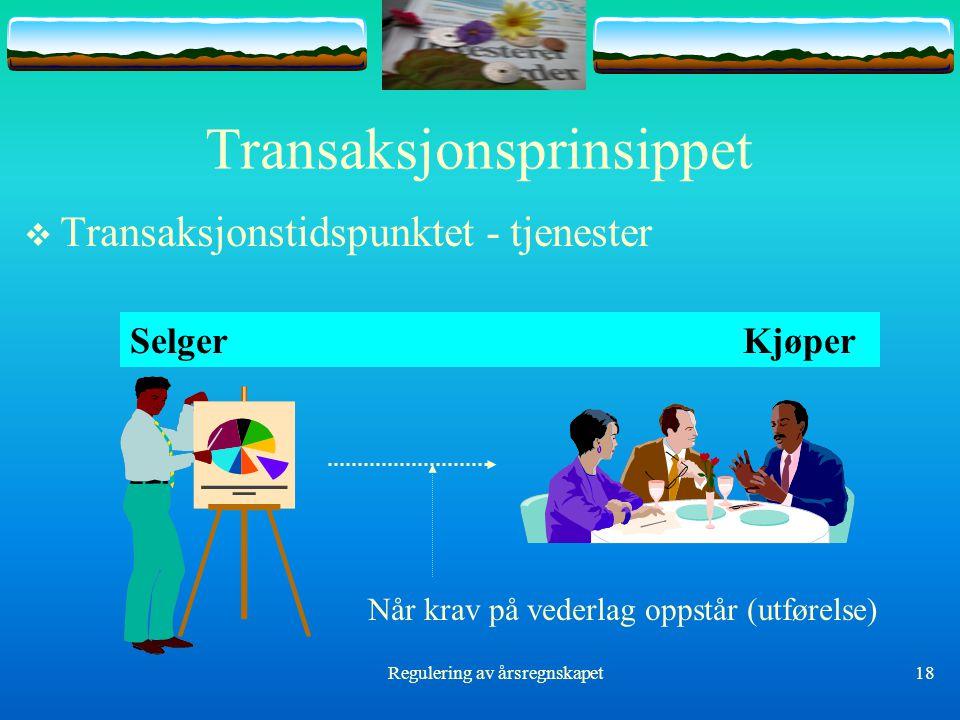 Regulering av årsregnskapet18 Transaksjonsprinsippet  Transaksjonstidspunktet - tjenester Selger Kjøper Når krav på vederlag oppstår (utførelse)
