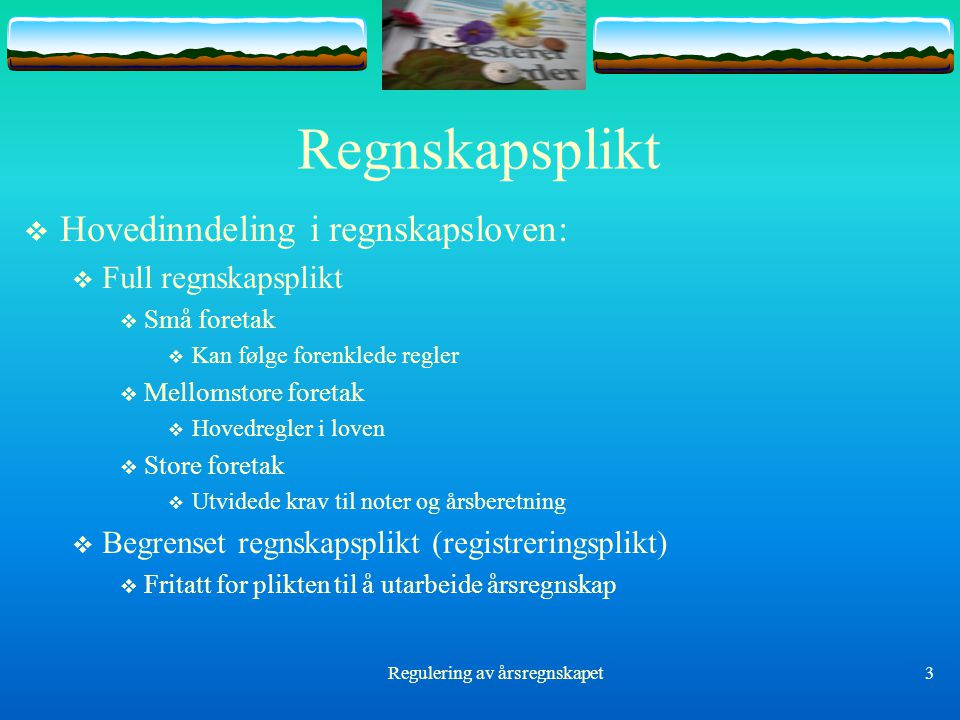 Regulering av årsregnskapet3 Regnskapsplikt  Hovedinndeling i regnskapsloven:  Full regnskapsplikt  Små foretak  Kan følge forenklede regler  Mel