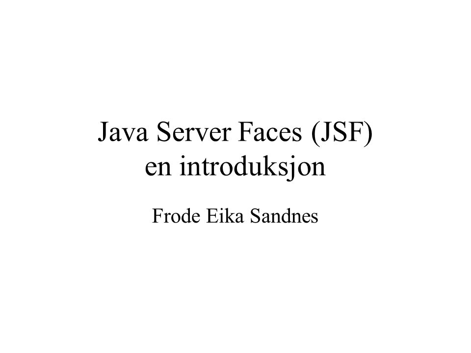 Java Server Faces (JSF) en introduksjon Frode Eika Sandnes