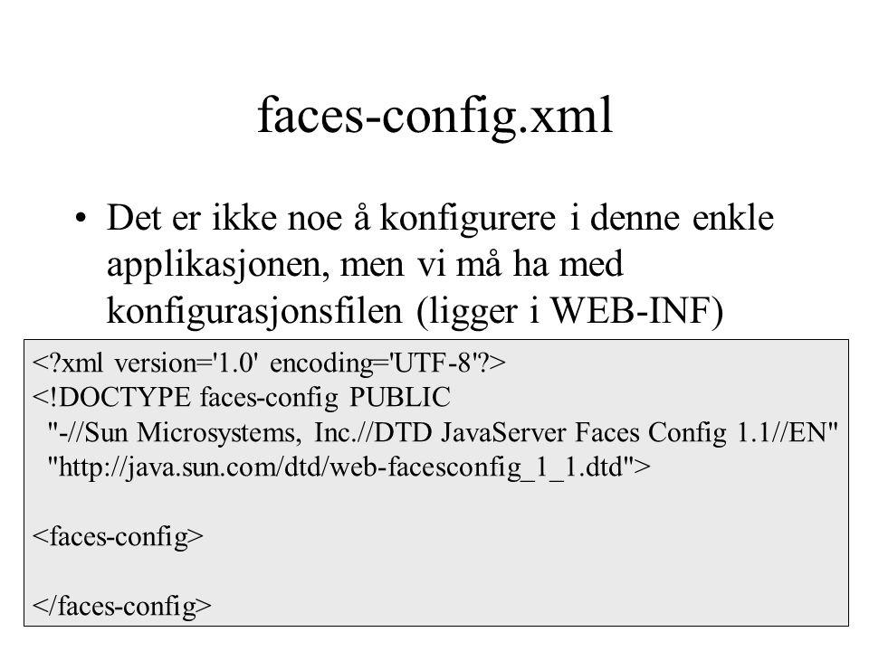 faces-config.xml Det er ikke noe å konfigurere i denne enkle applikasjonen, men vi må ha med konfigurasjonsfilen (ligger i WEB-INF) <!DOCTYPE faces-config PUBLIC -//Sun Microsystems, Inc.//DTD JavaServer Faces Config 1.1//EN http://java.sun.com/dtd/web-facesconfig_1_1.dtd >