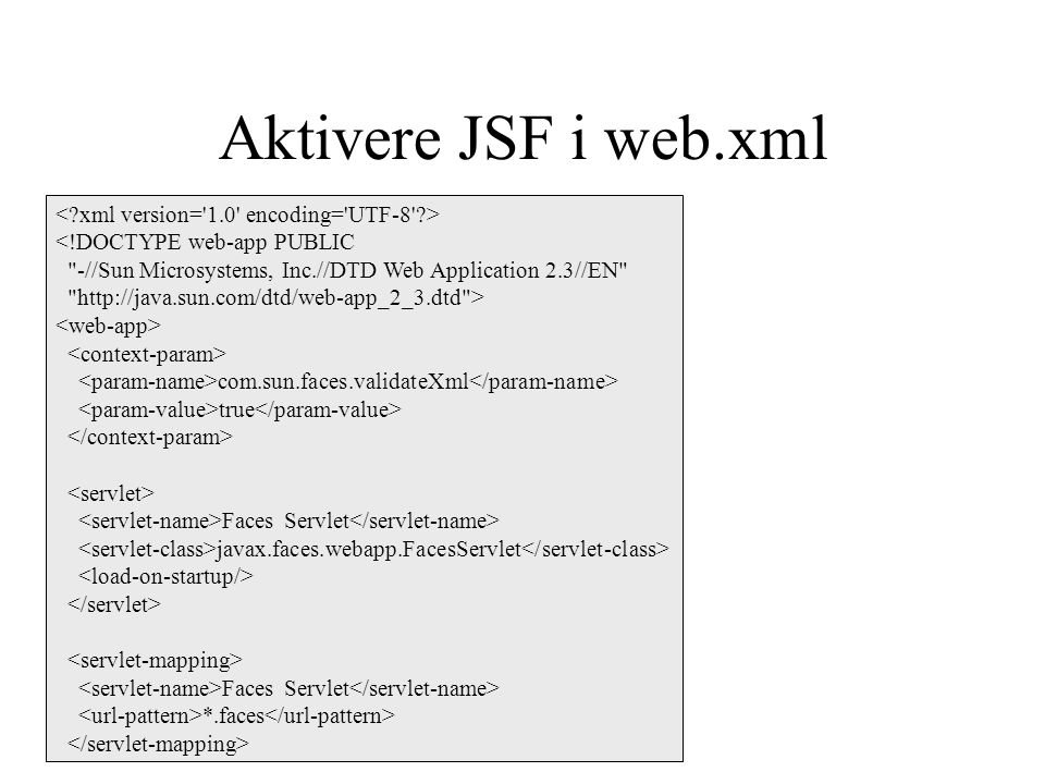 Aktivere JSF i web.xml <!DOCTYPE web-app PUBLIC -//Sun Microsystems, Inc.//DTD Web Application 2.3//EN http://java.sun.com/dtd/web-app_2_3.dtd > com.sun.faces.validateXml true Faces Servlet javax.faces.webapp.FacesServlet Faces Servlet *.faces