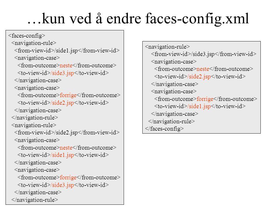 …kun ved å endre faces-config.xml /side1.jsp neste /side3.jsp forrige /side2.jsp /side2.jsp neste /side1.jsp forrige /side3.jsp /side3.jsp neste /side2.jsp forrige /side1.jsp