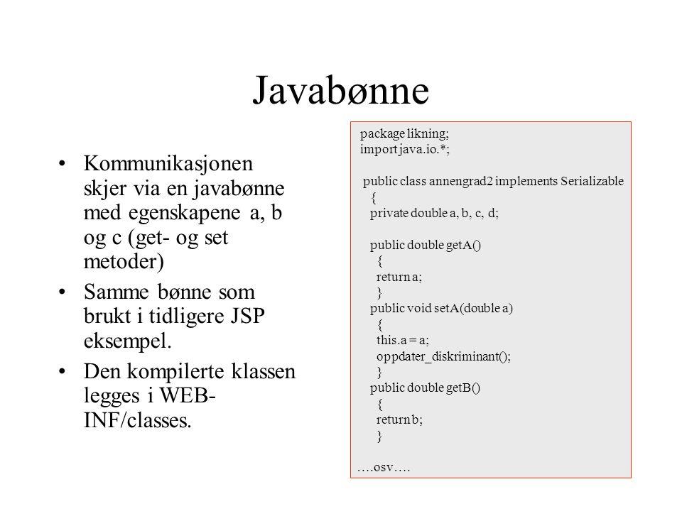 Javabønne Kommunikasjonen skjer via en javabønne med egenskapene a, b og c (get- og set metoder) Samme bønne som brukt i tidligere JSP eksempel.