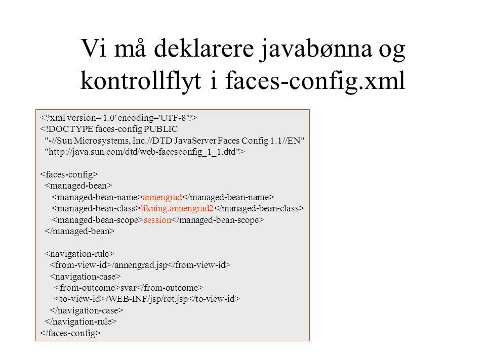 Vi må deklarere javabønna og kontrollflyt i faces-config.xml <!DOCTYPE faces-config PUBLIC -//Sun Microsystems, Inc.//DTD JavaServer Faces Config 1.1//EN http://java.sun.com/dtd/web-facesconfig_1_1.dtd > annengrad likning.annengrad2 session /annengrad.jsp svar /WEB-INF/jsp/rot.jsp