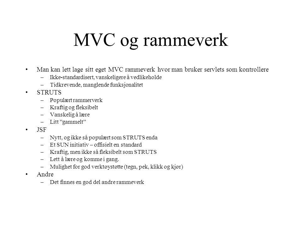 MVC og rammeverk Man kan lett lage sitt eget MVC rammeverk hvor man bruker servlets som kontrollere –Ikke-standardisert, vanskeligere å vedlikeholde –Tidkrevende, manglende funksjonalitet STRUTS –Populært rammerverk –Kraftig og fleksibelt –Vanskelig å lære –Litt gammelt JSF –Nytt, og ikke så populært som STRUTS enda –Et SUN initiativ – offisielt en standard –Kraftig, men ikke så fleksibelt som STRUTS –Lett å lære og komme i gang.