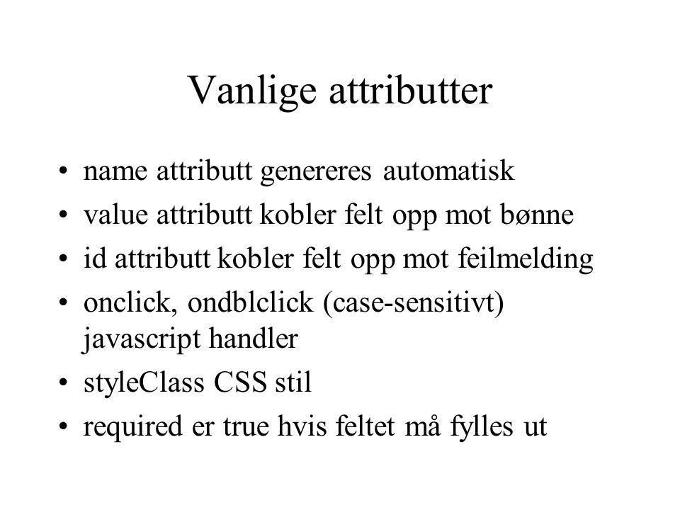 Vanlige attributter name attributt genereres automatisk value attributt kobler felt opp mot bønne id attributt kobler felt opp mot feilmelding onclick, ondblclick (case-sensitivt) javascript handler styleClass CSS stil required er true hvis feltet må fylles ut