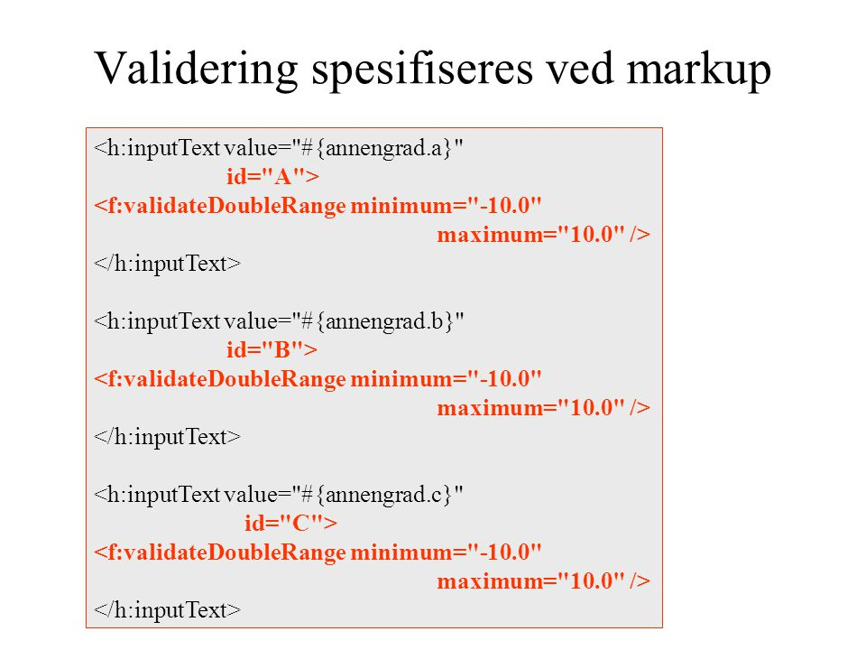 Validering spesifiseres ved markup <h:inputText value= #{annengrad.a} id= A > <f:validateDoubleRange minimum= -10.0 maximum= 10.0 /> <h:inputText value= #{annengrad.b} id= B > <f:validateDoubleRange minimum= -10.0 maximum= 10.0 /> <h:inputText value= #{annengrad.c} id= C > <f:validateDoubleRange minimum= -10.0 maximum= 10.0 />