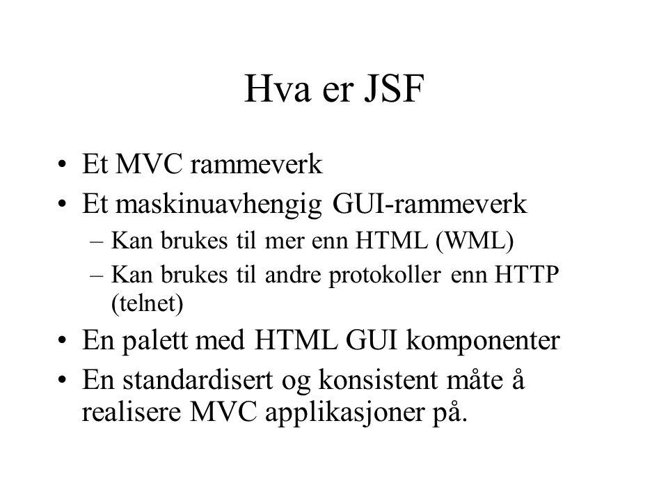 Hva er JSF Et MVC rammeverk Et maskinuavhengig GUI-rammeverk –Kan brukes til mer enn HTML (WML) –Kan brukes til andre protokoller enn HTTP (telnet) En palett med HTML GUI komponenter En standardisert og konsistent måte å realisere MVC applikasjoner på.