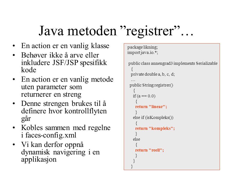 Java metoden registrer … En action er en vanlig klasse Behøver ikke å arve eller inkludere JSF/JSP spesifikk kode En action er en vanlig metode uten parameter som returnerer en streng Denne strengen brukes til å definere hvor kontrollflyten går Kobles sammen med regelne i faces-config.xml Vi kan derfor oppnå dynamisk navigering i en applikasjon package likning; import java.io.*; public class annengrad3 implements Serializable { private double a, b, c, d; … public String registrer() { if (a == 0.0) { return linear ; } else if (isKompleks()) { return kompleks ; } else { return reell ; }