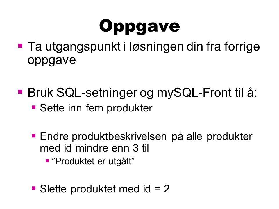 Oppgave  Ta utgangspunkt i løsningen din fra forrige oppgave  Bruk SQL-setninger og mySQL-Front til å:  Sette inn fem produkter  Endre produktbesk
