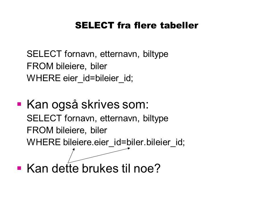 SELECT fra flere tabeller SELECT fornavn, etternavn, biltype FROM bileiere, biler WHERE eier_id=bileier_id;  Kan også skrives som: SELECT fornavn, et