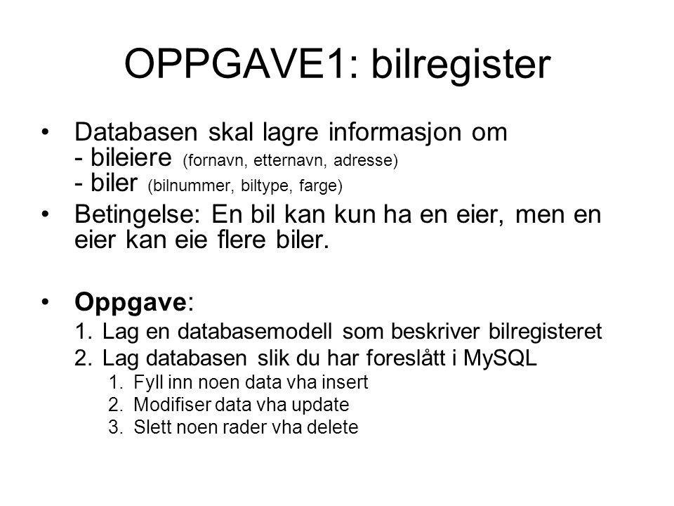 OPPGAVE1: bilregister Databasen skal lagre informasjon om - bileiere (fornavn, etternavn, adresse) - biler (bilnummer, biltype, farge) Betingelse: En