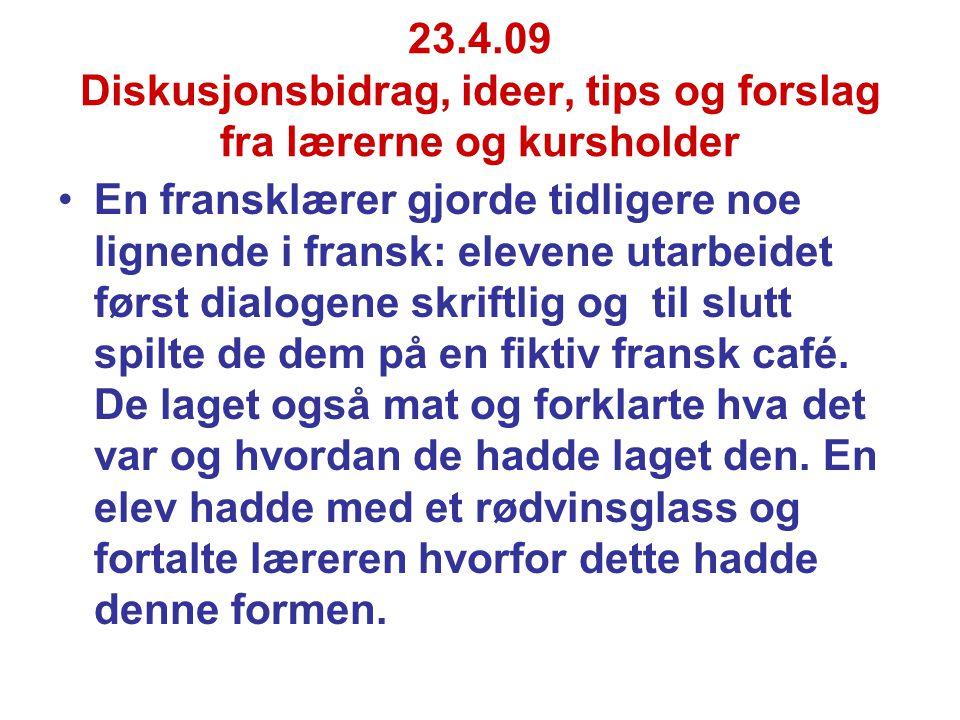 23.4.09 Diskusjonsbidrag, ideer, tips og forslag fra lærerne og kursholder En fransklærer gjorde tidligere noe lignende i fransk: elevene utarbeidet først dialogene skriftlig og til slutt spilte de dem på en fiktiv fransk café.