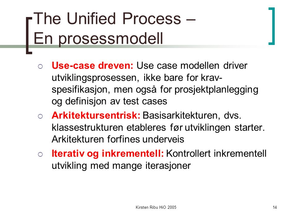 Kirsten Ribu HiO 200514 The Unified Process – En prosessmodell  Use-case dreven: Use case modellen driver utviklingsprosessen, ikke bare for krav- sp