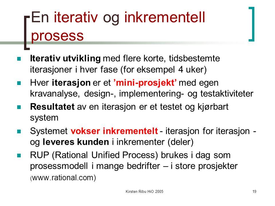 Kirsten Ribu HiO 200519 En iterativ og inkrementell prosess Iterativ utvikling med flere korte, tidsbestemte iterasjoner i hver fase (for eksempel 4 uker) Hver iterasjon er et 'mini-prosjekt' med egen kravanalyse, design-, implementering- og testaktiviteter Resultatet av en iterasjon er et testet og kjørbart system Systemet vokser inkrementelt - iterasjon for iterasjon - og leveres kunden i inkrementer (deler) RUP (Rational Unified Process) brukes i dag som prosessmodell i mange bedrifter – i store prosjekter ( www.rational.com)