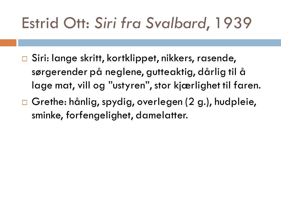 Estrid Ott: Siri fra Svalbard, 1939  Siri: lange skritt, kortklippet, nikkers, rasende, sørgerender på neglene, gutteaktig, dårlig til å lage mat, vi