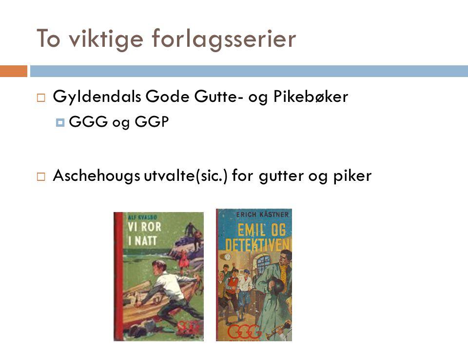 To viktige forlagsserier  Gyldendals Gode Gutte- og Pikebøker  GGG og GGP  Aschehougs utvalte(sic.) for gutter og piker