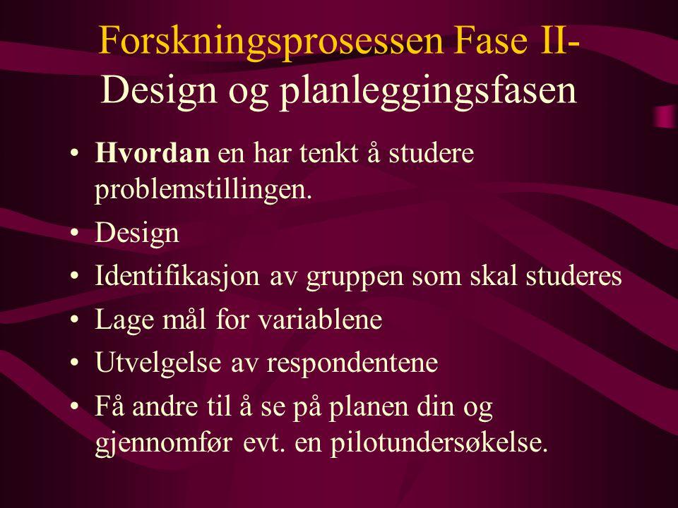 Forskningsprosessen Fase II- Design og planleggingsfasen Hvordan en har tenkt å studere problemstillingen. Design Identifikasjon av gruppen som skal s
