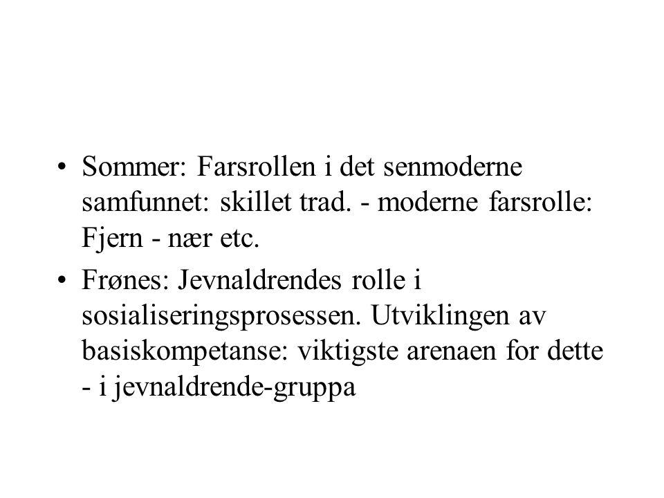 Sommer: Farsrollen i det senmoderne samfunnet: skillet trad. - moderne farsrolle: Fjern - nær etc. Frønes: Jevnaldrendes rolle i sosialiseringsprosess