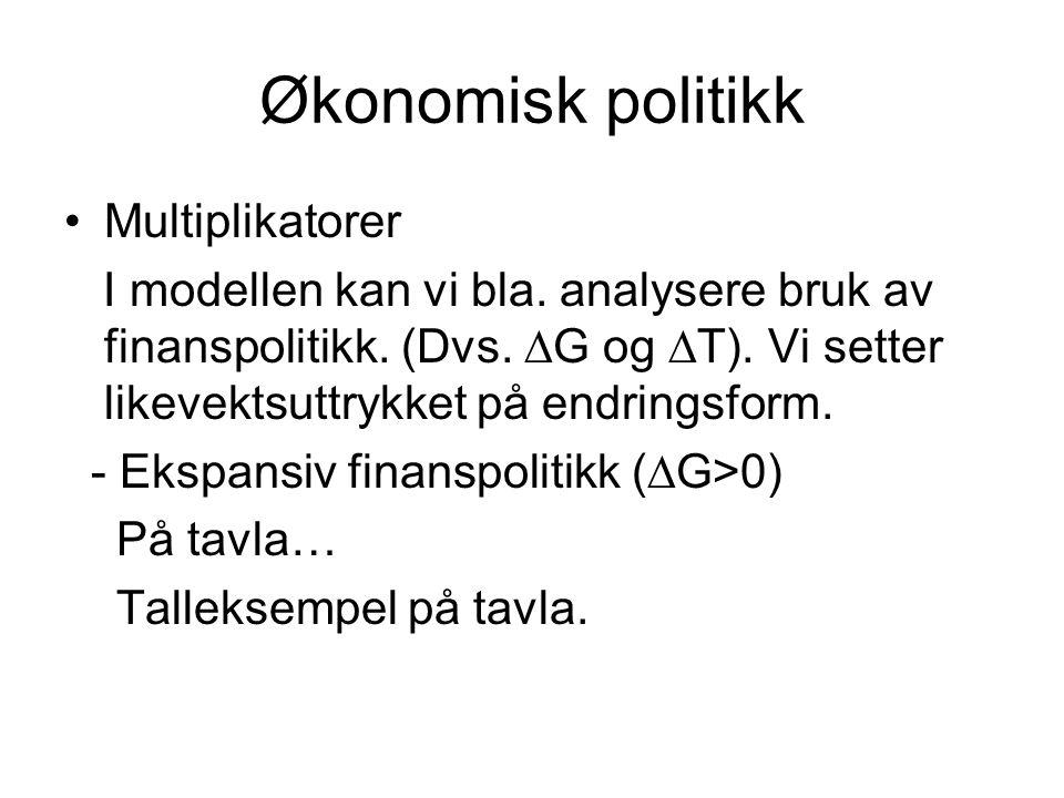 Økonomisk politikk Multiplikatorer I modellen kan vi bla. analysere bruk av finanspolitikk. (Dvs.  G og  T). Vi setter likevektsuttrykket på endring