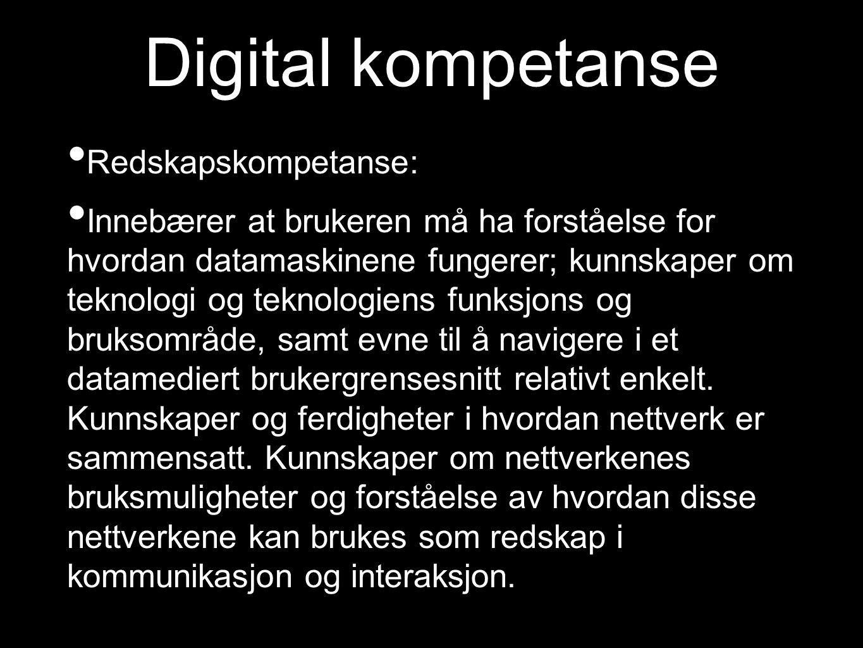 Digital kompetanse Redskapskompetanse: Innebærer at brukeren må ha forståelse for hvordan datamaskinene fungerer; kunnskaper om teknologi og teknologiens funksjons og bruksområde, samt evne til å navigere i et datamediert brukergrensesnitt relativt enkelt.
