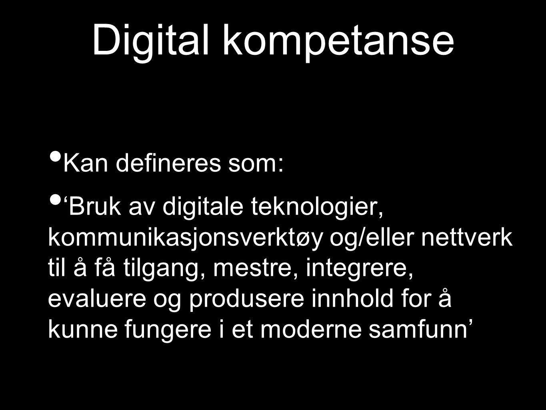 Digital kompetanse Kan defineres som: 'Bruk av digitale teknologier, kommunikasjonsverktøy og/eller nettverk til å få tilgang, mestre, integrere, evaluere og produsere innhold for å kunne fungere i et moderne samfunn'