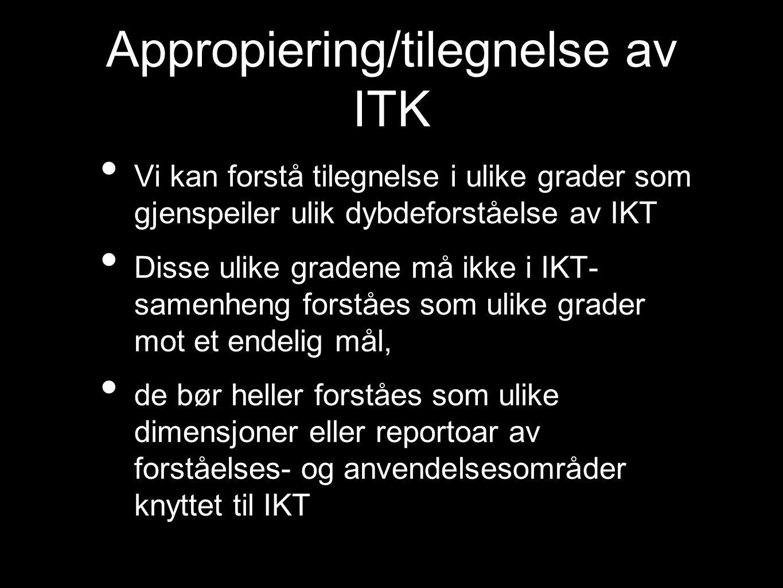 Appropiering/tilegnelse av ITK Vi kan forstå tilegnelse i ulike grader som gjenspeiler ulik dybdeforståelse av IKT Disse ulike gradene må ikke i IKT- samenheng forståes som ulike grader mot et endelig mål, de bør heller forståes som ulike dimensjoner eller reportoar av forståelses- og anvendelsesområder knyttet til IKT
